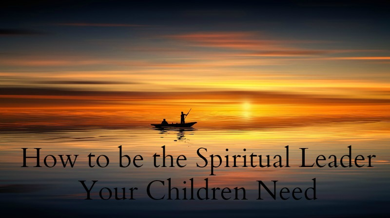 spiritual leader, home, parenting, discipleship in the home